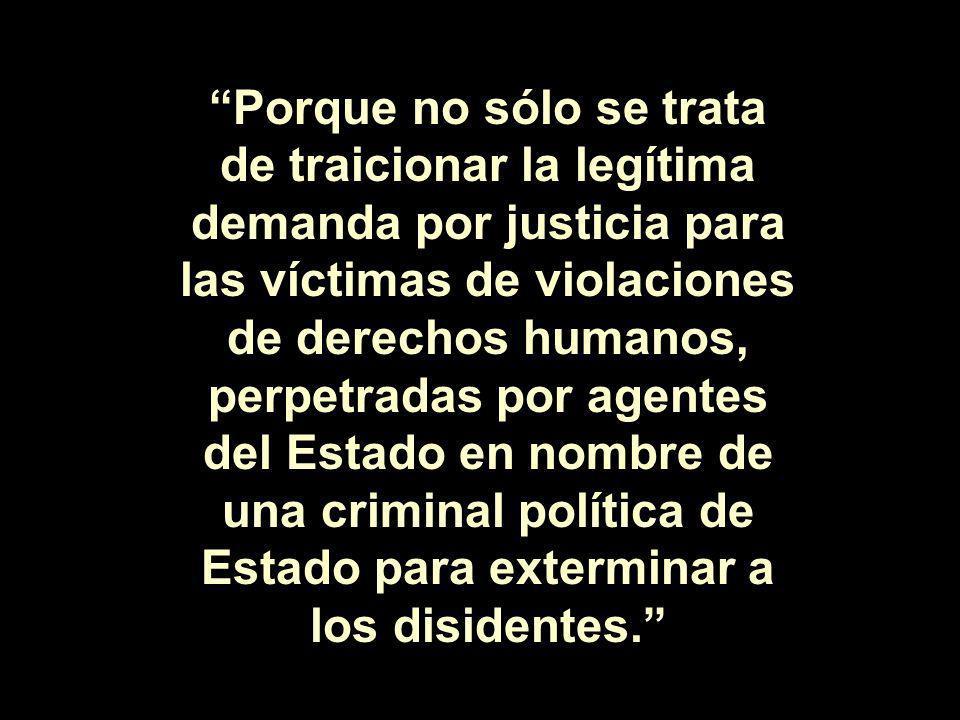 Porque no sólo se trata de traicionar la legítima demanda por justicia para las víctimas de violaciones de derechos humanos, perpetradas por agentes del Estado en nombre de una criminal política de Estado para exterminar a los disidentes.