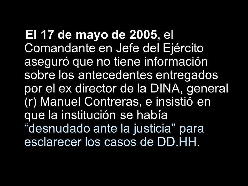El 17 de mayo de 2005, el Comandante en Jefe del Ejército aseguró que no tiene información sobre los antecedentes entregados por el ex director de la DINA, general (r) Manuel Contreras, e insistió en que la institución se había desnudado ante la justicia para esclarecer los casos de DD.HH.