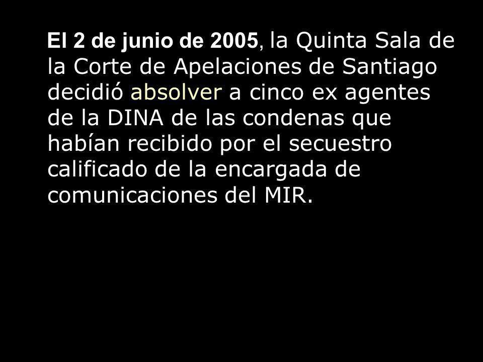 El 2 de junio de 2005, la Quinta Sala de la Corte de Apelaciones de Santiago decidió absolver a cinco ex agentes de la DINA de las condenas que habían recibido por el secuestro calificado de la encargada de comunicaciones del MIR.