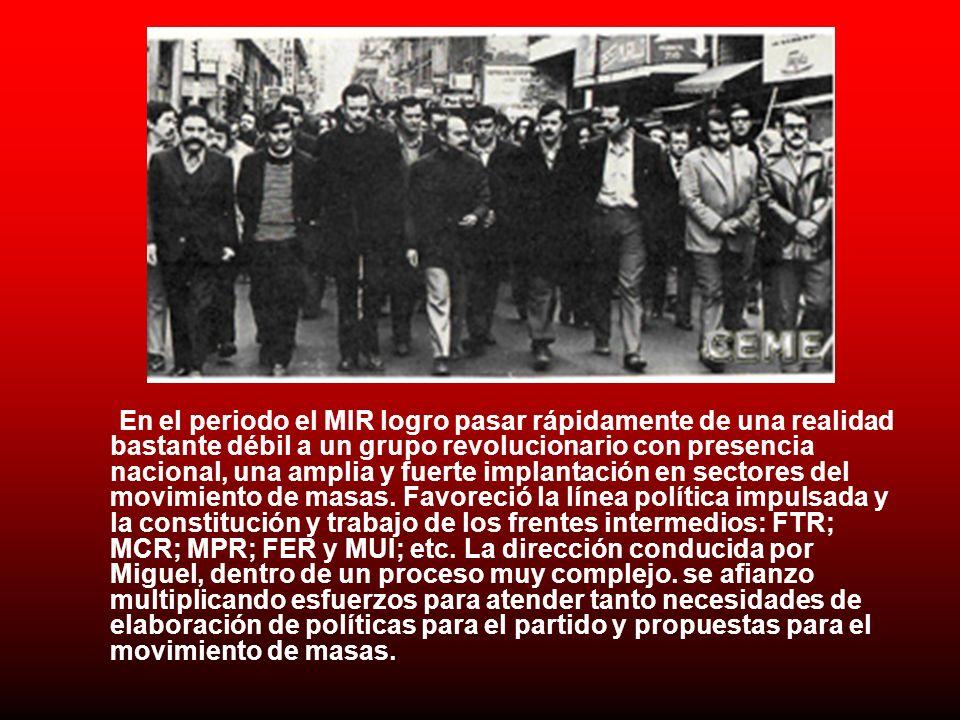 En el periodo el MIR logro pasar rápidamente de una realidad bastante débil a un grupo revolucionario con presencia nacional, una amplia y fuerte implantación en sectores del movimiento de masas.