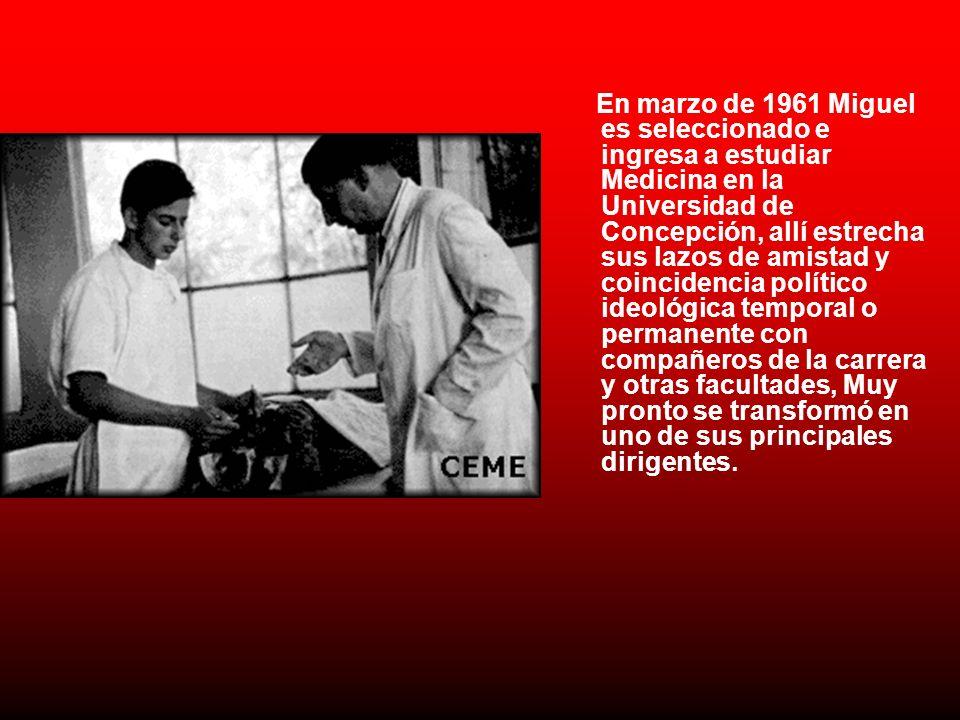En marzo de 1961 Miguel es seleccionado e ingresa a estudiar Medicina en la Universidad de Concepción, allí estrecha sus lazos de amistad y coincidencia político ideológica temporal o permanente con compañeros de la carrera y otras facultades, Muy pronto se transformó en uno de sus principales dirigentes.