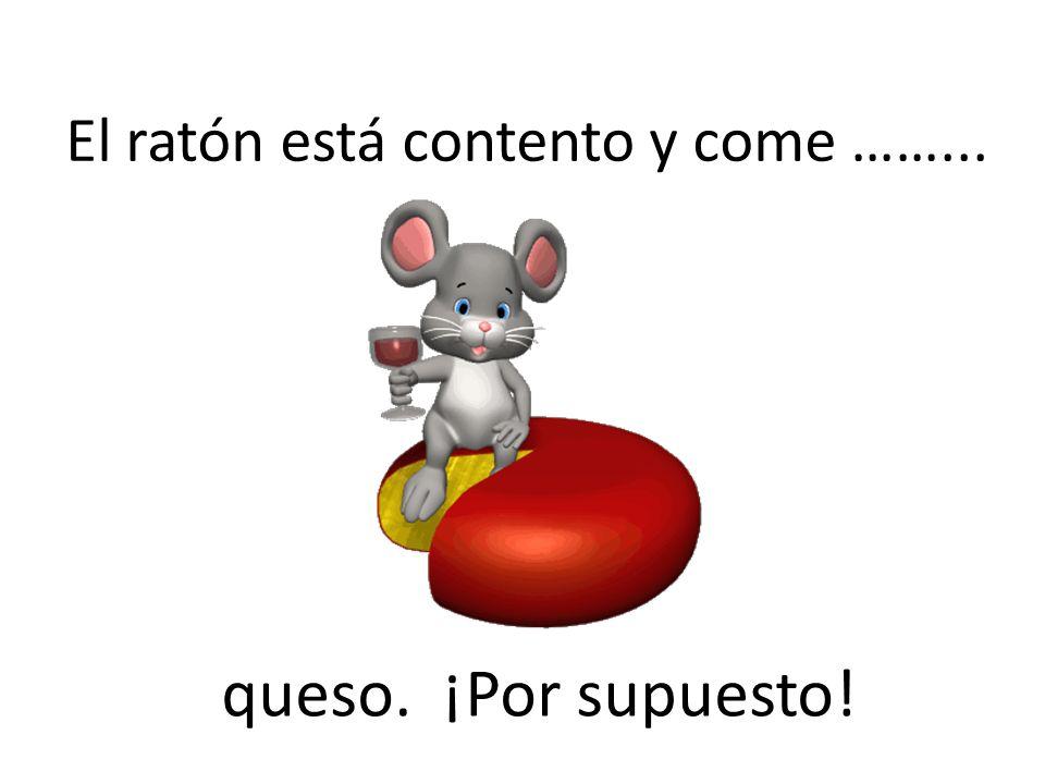 El ratón está contento y come ……...