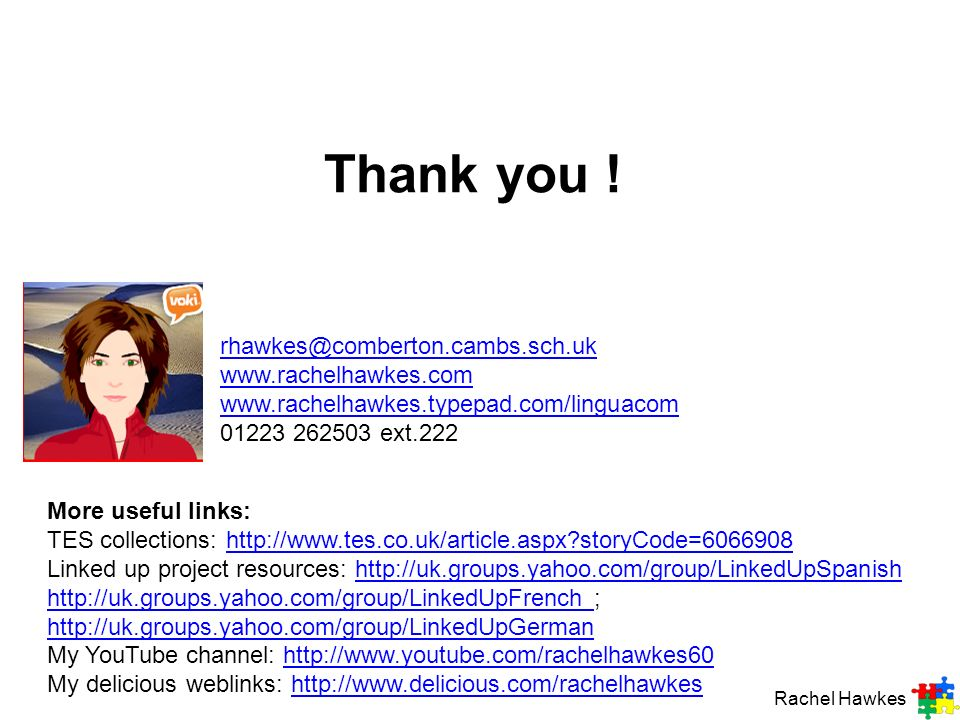 Thank you ! rhawkes@comberton.cambs.sch.uk www.rachelhawkes.com www.rachelhawkes.typepad.com/linguacom 01223 262503 ext.222.