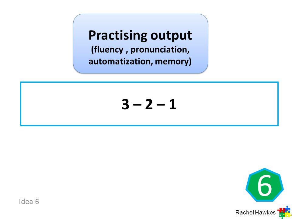 Practising output (fluency , pronunciation, automatization, memory)