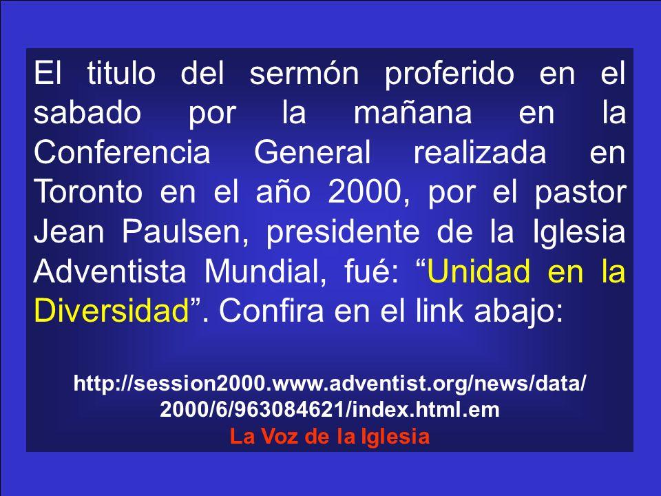 El titulo del sermón proferido en el sabado por la mañana en la Conferencia General realizada en Toronto en el año 2000, por el pastor Jean Paulsen, presidente de la Iglesia Adventista Mundial, fué: Unidad en la Diversidad . Confira en el link abajo: