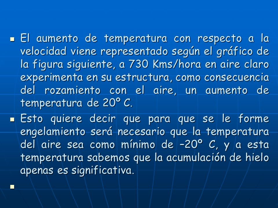 El aumento de temperatura con respecto a la velocidad viene representado según el gráfico de la figura siguiente, a 730 Kms/hora en aire claro experimenta en su estructura, como consecuencia del rozamiento con el aire, un aumento de temperatura de 20º C.