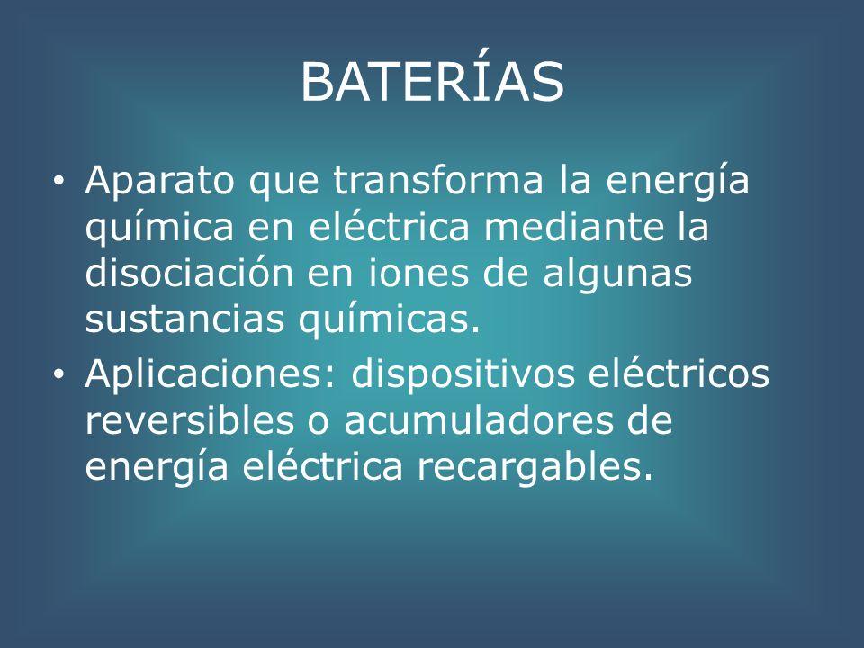BATERÍAS Aparato que transforma la energía química en eléctrica mediante la disociación en iones de algunas sustancias químicas.