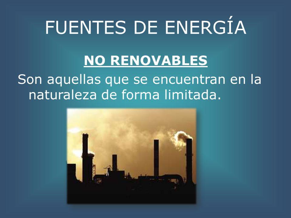 FUENTES DE ENERGÍA NO RENOVABLES Son aquellas que se encuentran en la naturaleza de forma limitada.