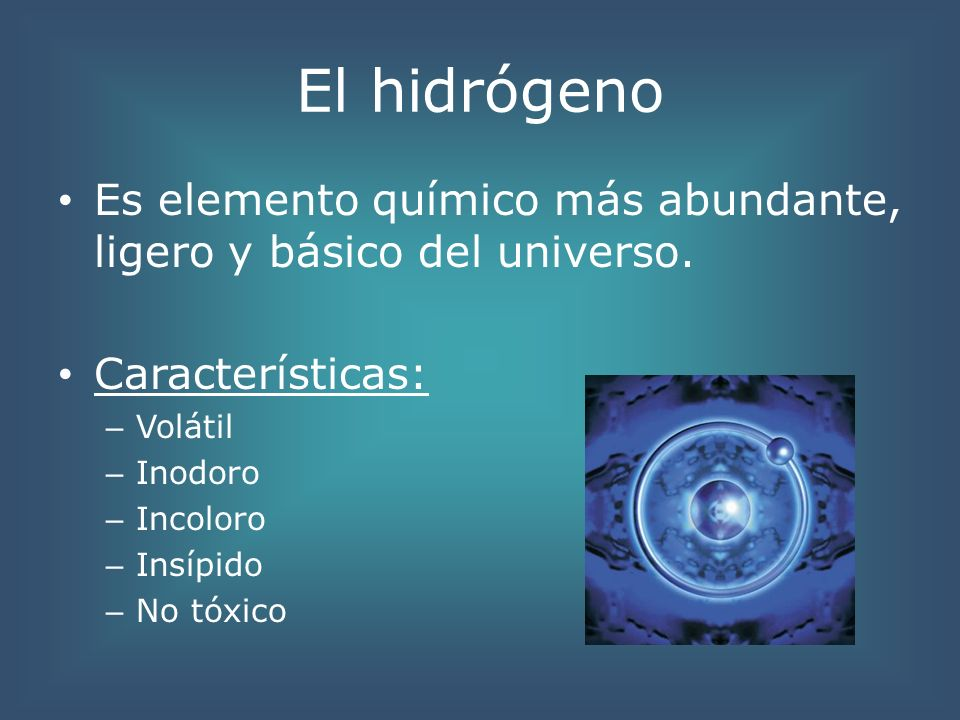 El hidrógenoEs elemento químico más abundante, ligero y básico del universo. Características: Volátil.