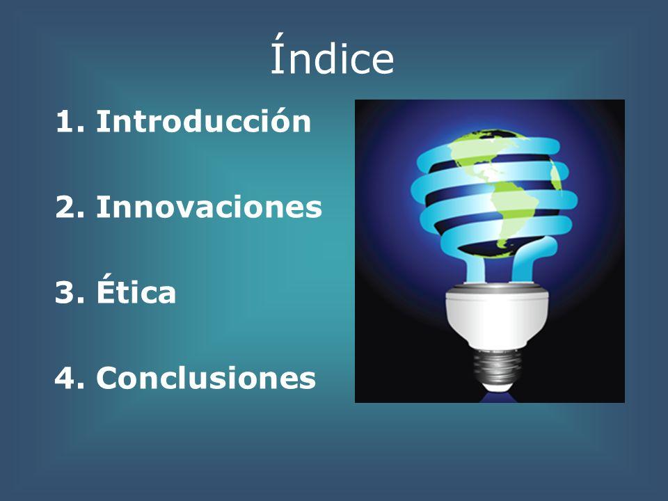 Índice 1. Introducción 2. Innovaciones 3. Ética 4. Conclusiones