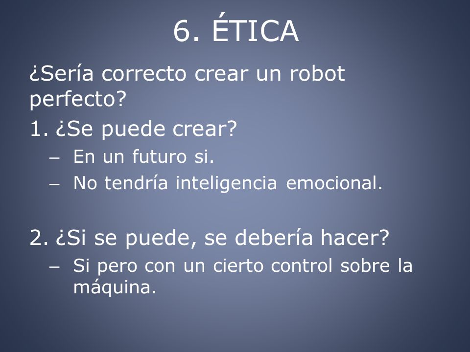 6. ÉTICA ¿Sería correcto crear un robot perfecto ¿Se puede crear