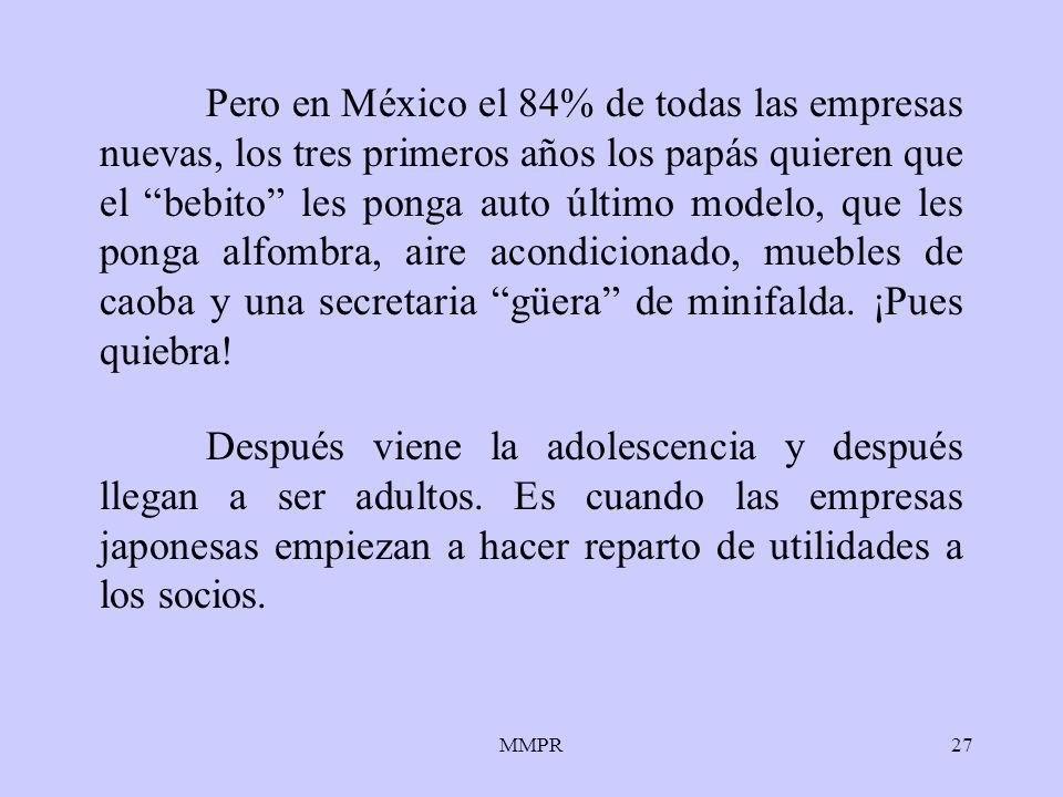 Pero en México el 84% de todas las empresas nuevas, los tres primeros años los papás quieren que el bebito les ponga auto último modelo, que les ponga alfombra, aire acondicionado, muebles de caoba y una secretaria güera de minifalda. ¡Pues quiebra!