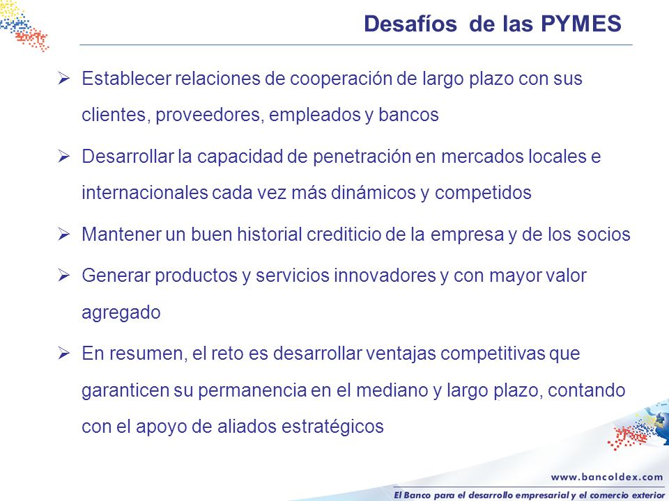 Desafíos de las PYMES Establecer relaciones de cooperación de largo plazo con sus clientes, proveedores, empleados y bancos.