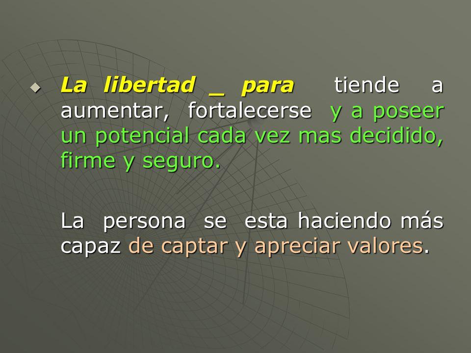 La libertad _ para tiende a aumentar, fortalecerse y a poseer un potencial cada vez mas decidido, firme y seguro.