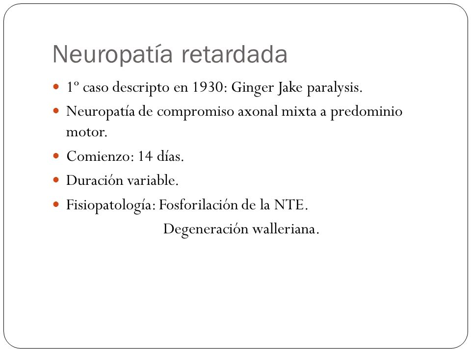 Neuropatía retardada 1º caso descripto en 1930: Ginger Jake paralysis.