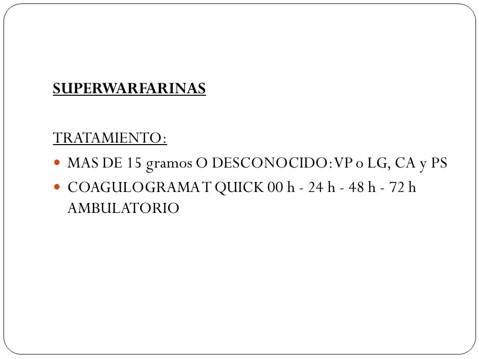 SUPERWARFARINAS TRATAMIENTO: MAS DE 15 gramos O DESCONOCIDO: VP o LG, CA y PS.