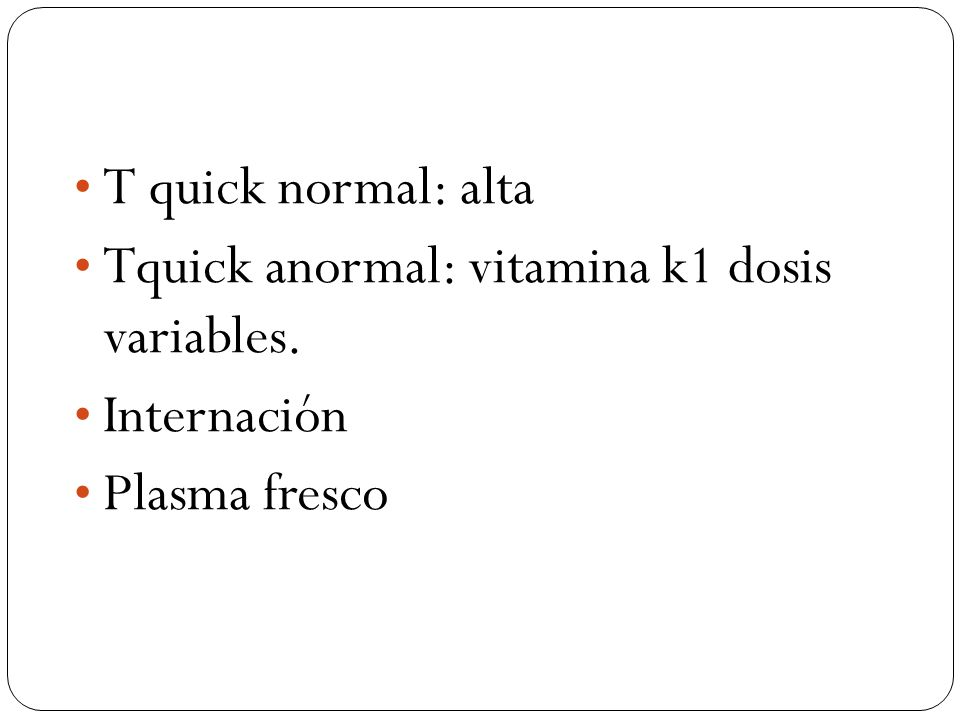 T quick normal: alta Tquick anormal: vitamina k1 dosis variables. Internación Plasma fresco