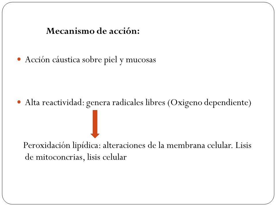 Mecanismo de acción: Acción cáustica sobre piel y mucosas. Alta reactividad: genera radicales libres (Oxigeno dependiente)