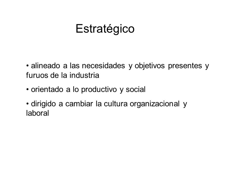 Estratégicoalineado a las necesidades y objetivos presentes y furuos de la industria. orientado a lo productivo y social.