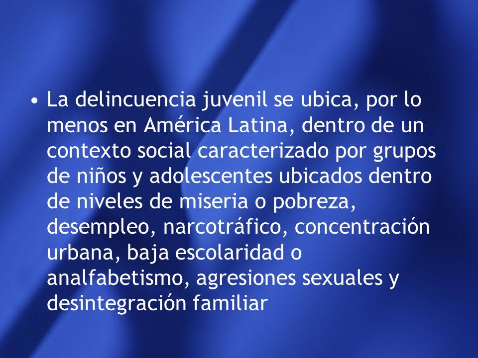 La delincuencia juvenil se ubica, por lo menos en América Latina, dentro de un contexto social caracterizado por grupos de niños y adolescentes ubicados dentro de niveles de miseria o pobreza, desempleo, narcotráfico, concentración urbana, baja escolaridad o analfabetismo, agresiones sexuales y desintegración familiar