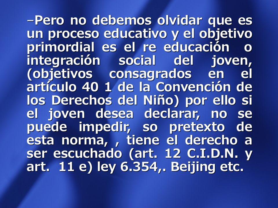 Pero no debemos olvidar que es un proceso educativo y el objetivo primordial es el re educación o integración social del joven, (objetivos consagrados en el artículo 40 1 de la Convención de los Derechos del Niño) por ello si el joven desea declarar, no se puede impedir, so pretexto de esta norma, , tiene el derecho a ser escuchado (art.