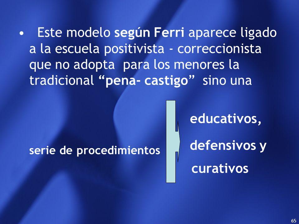 Este modelo según Ferri aparece ligado a la escuela positivista - correccionista que no adopta para los menores la tradicional pena- castigo sino una