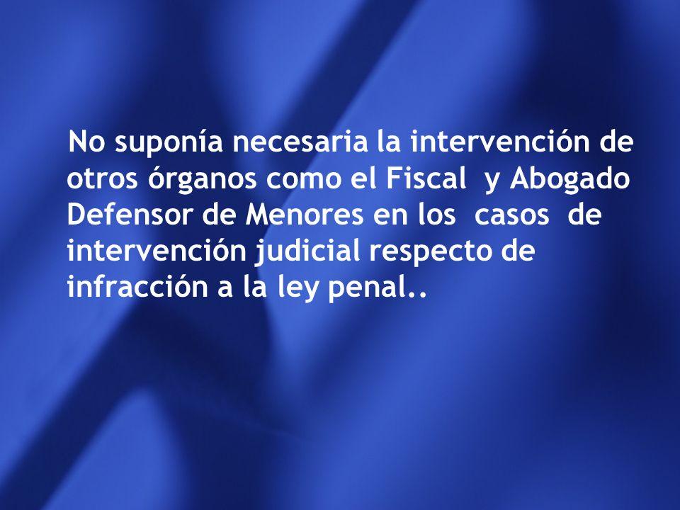 No suponía necesaria la intervención de otros órganos como el Fiscal y Abogado Defensor de Menores en los casos de intervención judicial respecto de infracción a la ley penal..