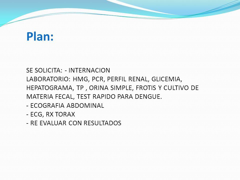 Plan: SE SOLICITA: - INTERNACION LABORATORIO: HMG, PCR, PERFIL RENAL, GLICEMIA, HEPATOGRAMA, TP , ORINA SIMPLE, FROTIS Y CULTIVO DE MATERIA FECAL, TEST RAPIDO PARA DENGUE.