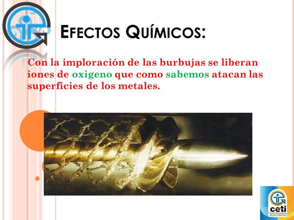 Efectos Químicos: Con la imploración de las burbujas se liberan iones de oxigeno que como sabemos atacan las superficies de los metales.