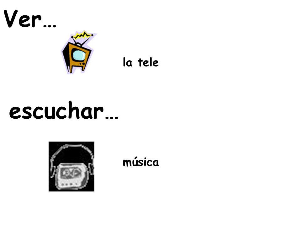 Ver… la tele escuchar… música