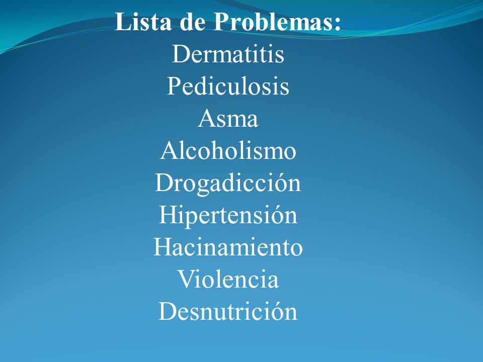 Lista de Problemas: Dermatitis. Pediculosis. Asma. Alcoholismo. Drogadicción. Hipertensión. Hacinamiento.