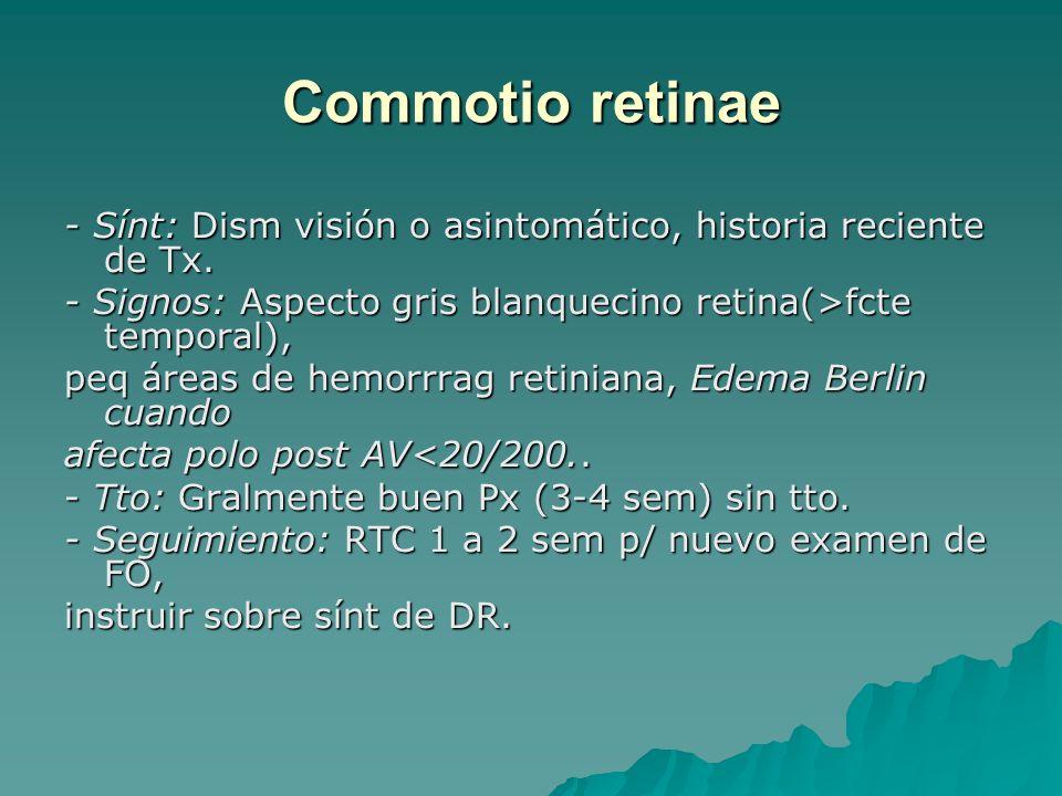 Commotio retinae - Sínt: Dism visión o asintomático, historia reciente de Tx. - Signos: Aspecto gris blanquecino retina(>fcte temporal),