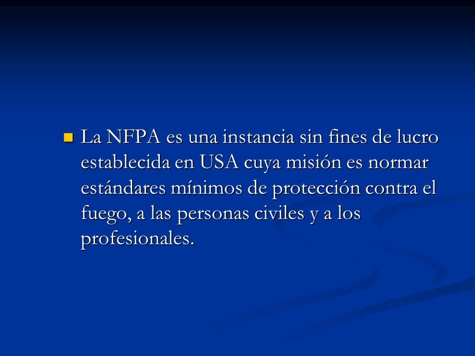 La NFPA es una instancia sin fines de lucro establecida en USA cuya misión es normar estándares mínimos de protección contra el fuego, a las personas civiles y a los profesionales.