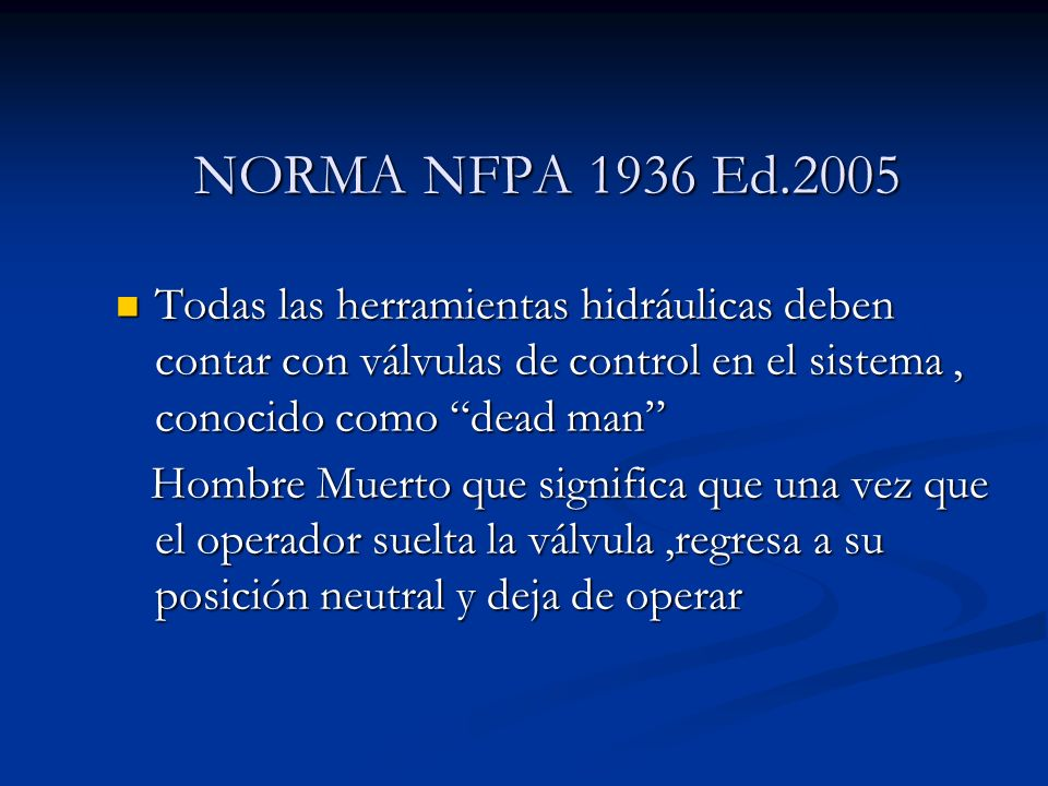 NORMA NFPA 1936 Ed.2005Todas las herramientas hidráulicas deben contar con válvulas de control en el sistema , conocido como dead man