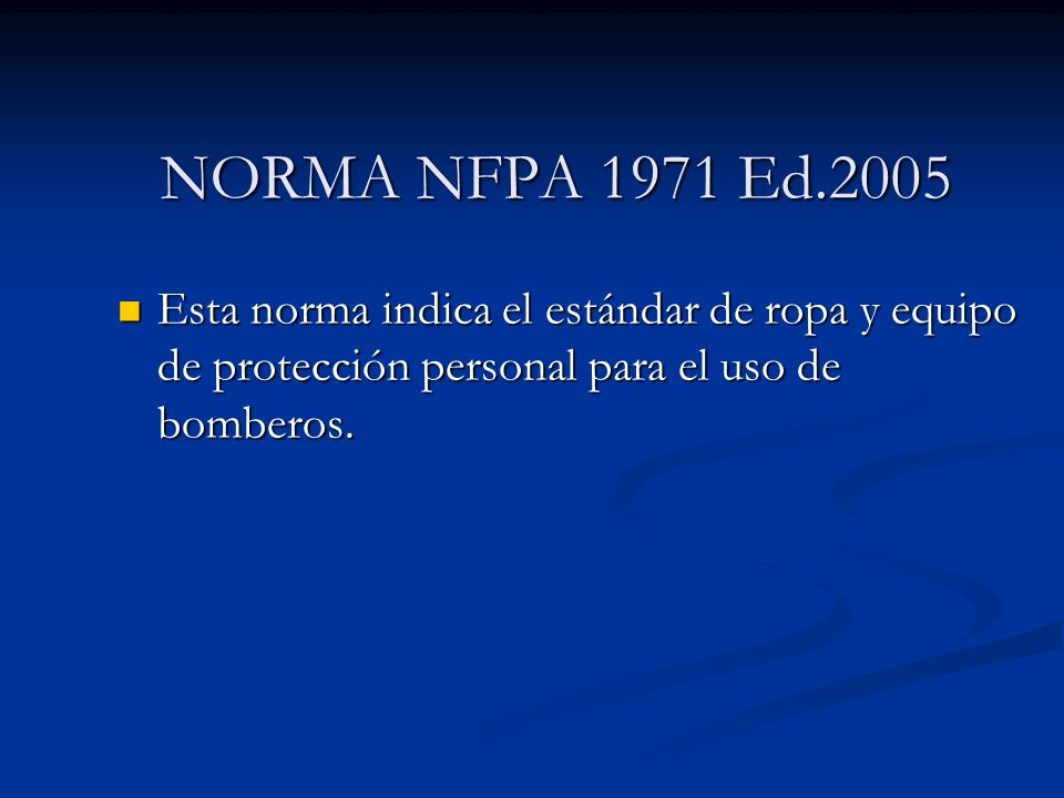 NORMA NFPA 1971 Ed.2005Esta norma indica el estándar de ropa y equipo de protección personal para el uso de bomberos.