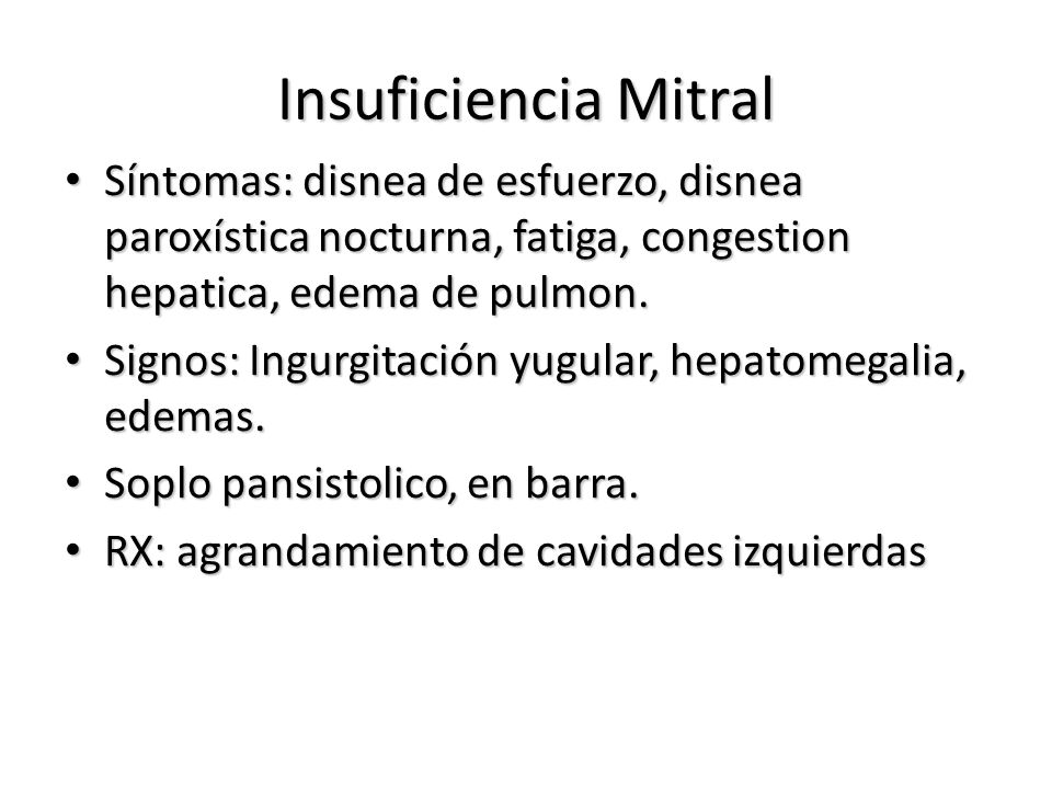 Insuficiencia Mitral Síntomas: disnea de esfuerzo, disnea paroxística nocturna, fatiga, congestion hepatica, edema de pulmon.
