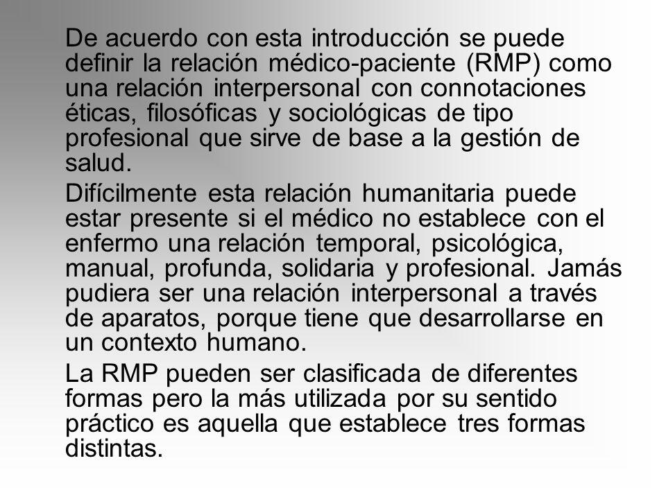 De acuerdo con esta introducción se puede definir la relación médico-paciente (RMP) como una relación interpersonal con connotaciones éticas, filosóficas y sociológicas de tipo profesional que sirve de base a la gestión de salud.