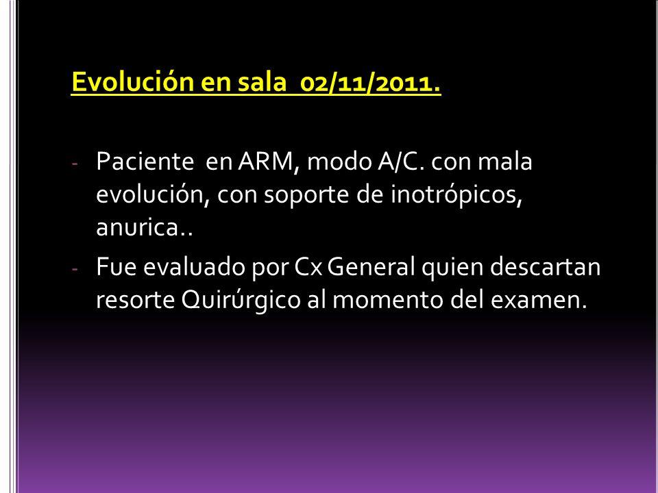 Evolución en sala 02/11/2011. Paciente en ARM, modo A/C. con mala evolución, con soporte de inotrópicos, anurica..
