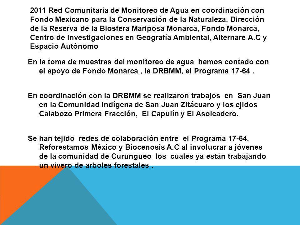 2011 Red Comunitaria de Monitoreo de Agua en coordinación con Fondo Mexicano para la Conservación de la Naturaleza, Dirección de la Reserva de la Biosfera Mariposa Monarca, Fondo Monarca, Centro de Investigaciones en Geografía Ambiental, Alternare A.C y Espacio Autónomo