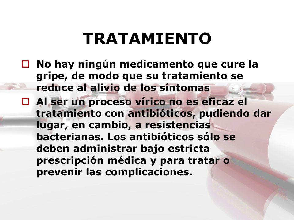 TRATAMIENTONo hay ningún medicamento que cure la gripe, de modo que su tratamiento se reduce al alivio de los síntomas.