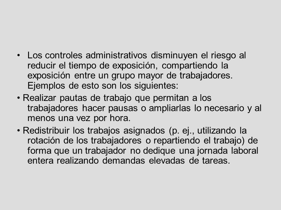 Los controles administrativos disminuyen el riesgo al reducir el tiempo de exposición, compartiendo la exposición entre un grupo mayor de trabajadores. Ejemplos de esto son los siguientes: