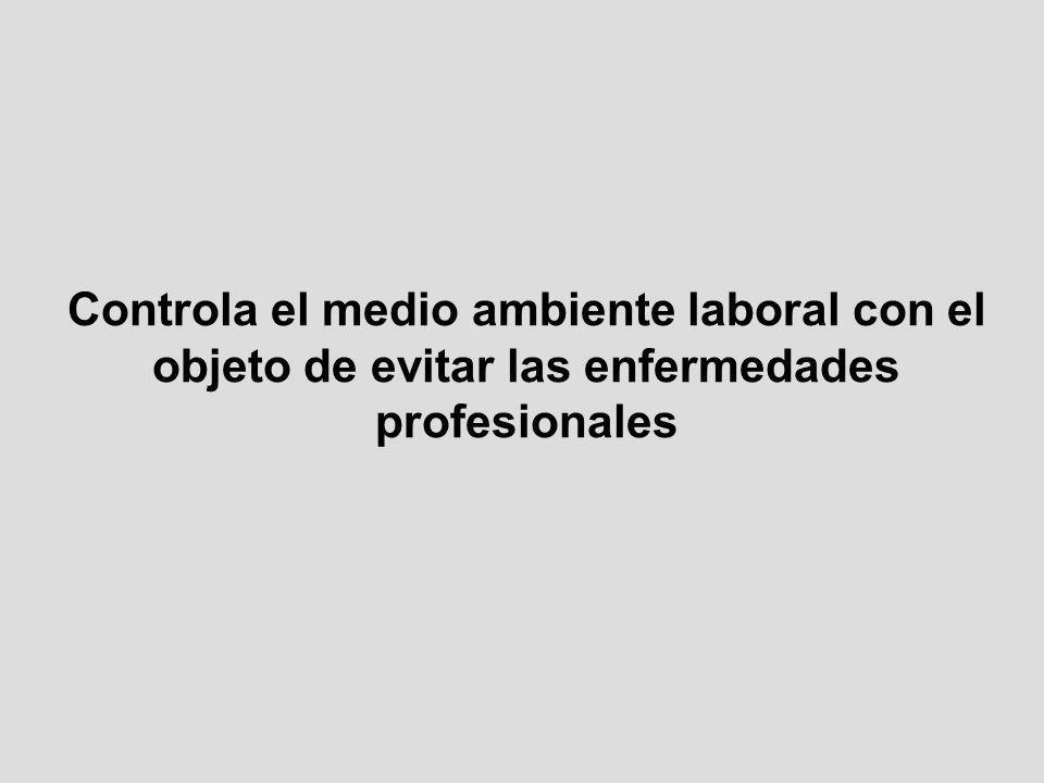 Controla el medio ambiente laboral con el objeto de evitar las enfermedades profesionales