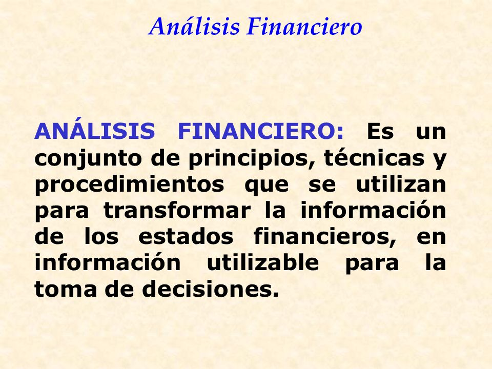 ANÁLISIS FINANCIERO: Es un conjunto de principios, técnicas y procedimientos que se utilizan para transformar la información de los estados financieros, en información utilizable para la toma de decisiones.