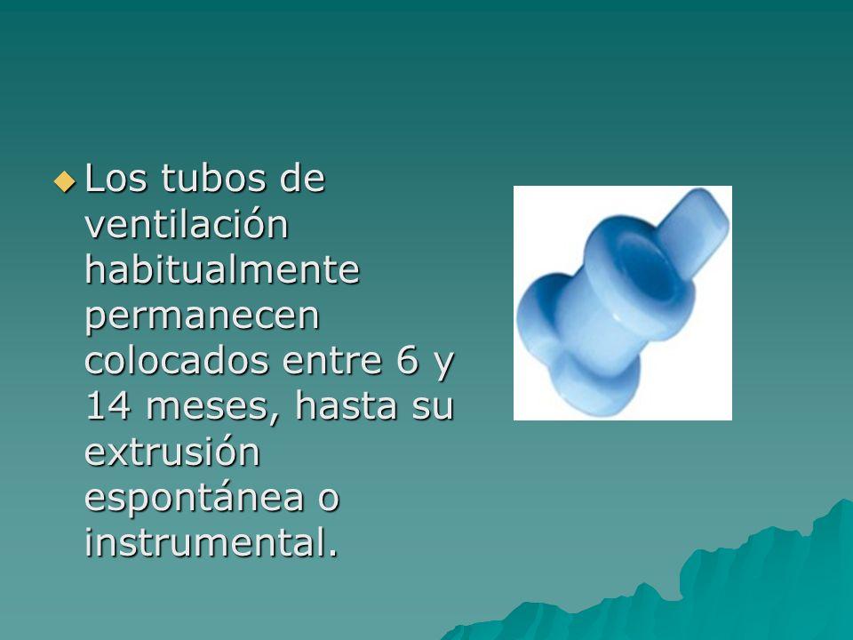 Los tubos de ventilación habitualmente permanecen colocados entre 6 y 14 meses, hasta su extrusión espontánea o instrumental.