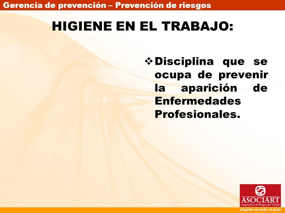 HIGIENE EN EL TRABAJO: Disciplina que se ocupa de prevenir la aparición de Enfermedades Profesionales.