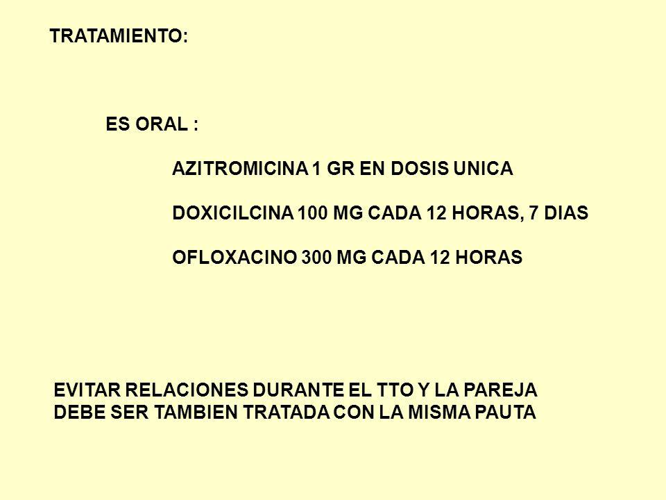TRATAMIENTO: ES ORAL : AZITROMICINA 1 GR EN DOSIS UNICA. DOXICILCINA 100 MG CADA 12 HORAS, 7 DIAS.
