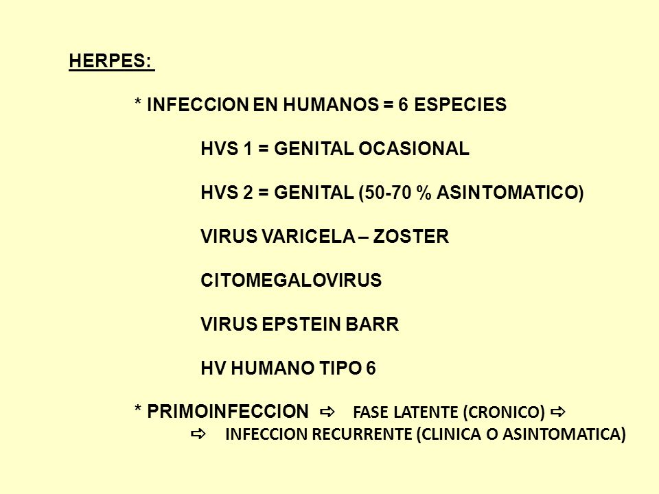 HERPES: * INFECCION EN HUMANOS = 6 ESPECIES. HVS 1 = GENITAL OCASIONAL. HVS 2 = GENITAL (50-70 % ASINTOMATICO)