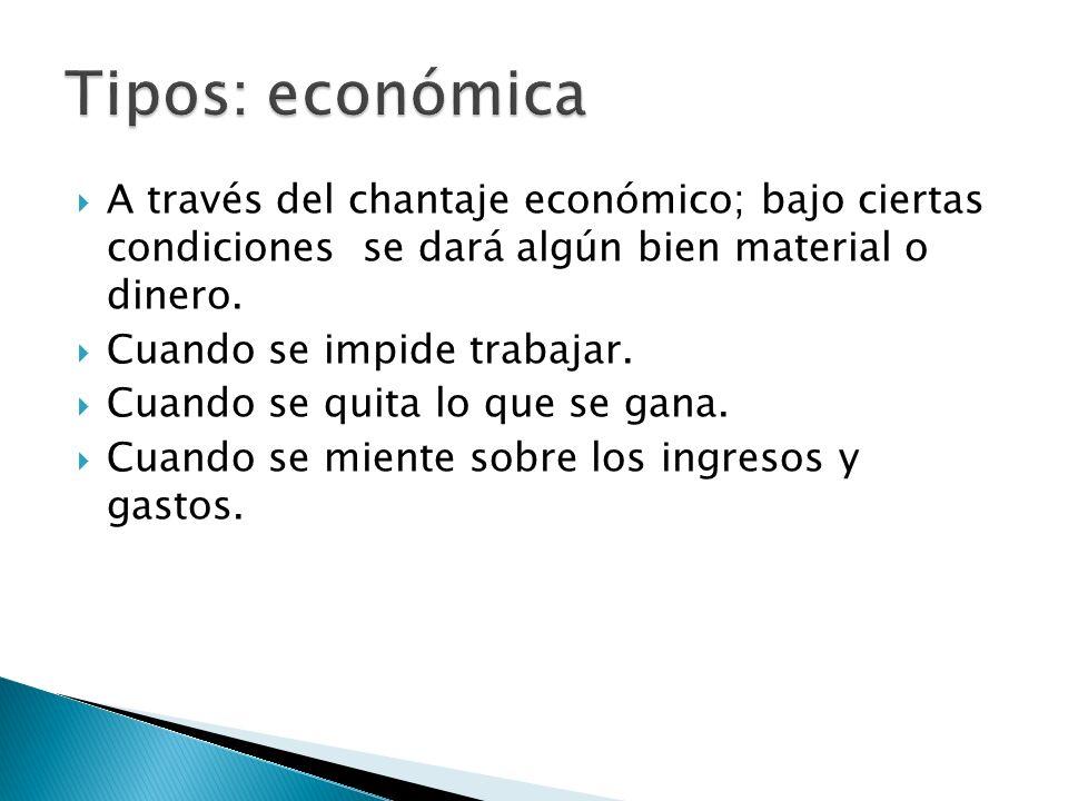 Tipos: económica A través del chantaje económico; bajo ciertas condiciones se dará algún bien material o dinero.