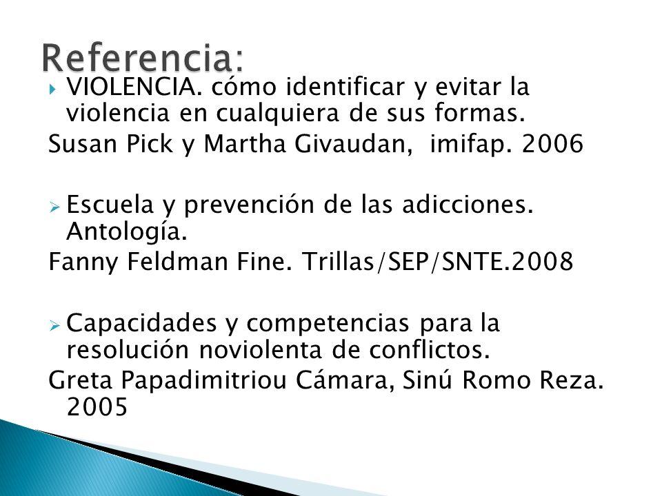 Referencia: VIOLENCIA. cómo identificar y evitar la violencia en cualquiera de sus formas. Susan Pick y Martha Givaudan, imifap. 2006.