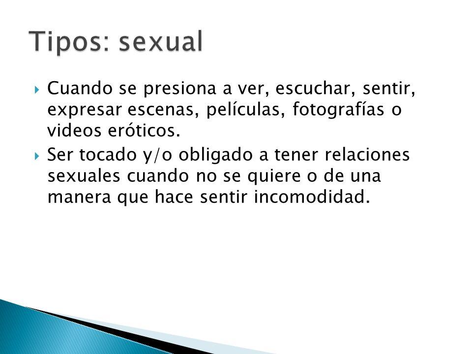 Tipos: sexual Cuando se presiona a ver, escuchar, sentir, expresar escenas, películas, fotografías o videos eróticos.